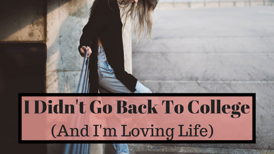 I Didn't Go Back To College (And I'm LovingLife)